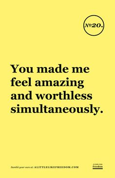 You made me feel amazing and worthless simultaneously.