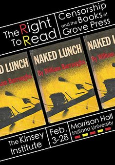 The Right to Read: Censorship and the Books of Grove Press February 3 - 28, 2014  The Kinsey Institute for Research in Sex, Gender and Reproduction is pleased to be included in The Burroughs Century.  The Right to Read examines the pivotal role that Grove Press, which published Burroughs' Naked Lunch and many other controversial books, played in the censorship battles of the late 1950s and early 1960s.