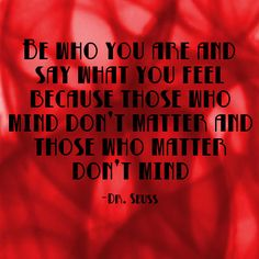 """""""Be who you are and say what you feel because those who mind don't matter and those who matter don't mind."""" ~ Dr. Seuss  http://www.Solo-E.com"""