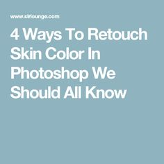4 Ways To Retouch Skin Color In Photoshop We Should All Know