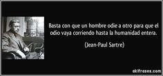 Basta con que un hombre odie a otro para que el odio vaya corriendo hasta la humanidad entera. (Jean-Paul Sartre)