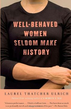 """When Ulrich originally wrote, """"well-behaved women seldom make history"""" she didn't mean that women should misbehave in order to be memorable, which is how the quote is often interpreted. She wrote those words lamenting about the fact that so many women who made positive impacts on society are overlooked by history."""