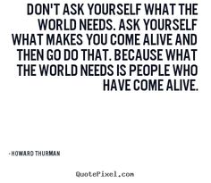 Sayings about motivational - Don't ask yourself what the world needs. ask yourself what..