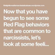 "Now that you have begun to see some Red Flag behaviors that are common to narcissists, let's look at some feelings and behaviors frequently reported by the victims. Feeling guilty for ""making"" the narcissist feel the way he does Chronically confused about their partner's sudden changes in behavior Frequently exhausted from never knowing what might…"