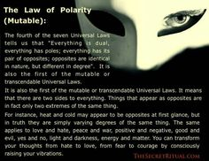 THE LAW OF POLARITY…tells us that 'Everything is dual, everything has poles; everything has its pair of opposites; opposites are identical in nature, but different in degree'… It means that there are two sides to everything. Things that appear as opposites are in fact only two extremes of the same thing… You can transform your thoughts from hate to love, from fear to courage by consciously raising your vibrations.""