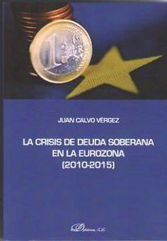 La crisis de deuda soberana en la Eurozona (2010-2015) / Juan Calvo Vérgez. Madrid : Editorial Dykinson, 2017. http://cataleg.ub.edu/record=b2230536~S1*cat #bibeco