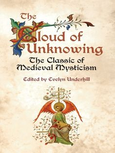 The Cloud of Unknowing by Evelyn Underhill  Mysticism explores the nature of reality, beginning with the individual struggle for a clear vision of reality. This 14th-century manual was written as a guide for a young person starting on the path to a contemplative life. It states that a 'cloud of unknowing' separates people from God, and that it can only be penetrated by love.