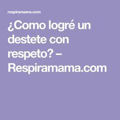 ¿Como logré un destete con respeto? – Respiramama.com Respect