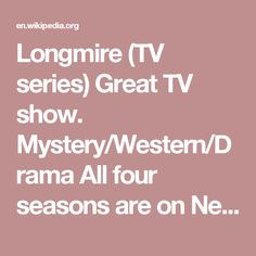 Longmire (TV series) Great TV show. Mystery/Western/Drama All four seasons are on Netflix, so you have them available to watch any time you want - or binge watch! The new fifth season just started and is also showing on Netflix only.