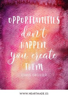 Opportunities don't happen, you create them. ~ CHRIS GROSSER ~ Motivational quote for business success