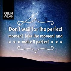Inspiration Quote: Don't wait for the perfect moment, take the moment and make it perfect