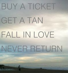 buy a ticket / get a tan / fall in love / never return