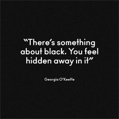 There's something about black. You feel hidden away in it. -Georgia O'Keeffe