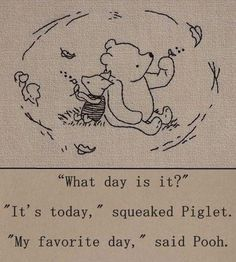 """""""What day is it?"""" - """"It's today,"""" squeaked Piglet. """"My favorite day,"""" said Pooh. - One of the best Winnie the Pooh quotes. Inspirational, buddhist quote from a children's book :-) Pooh Bear, Tigger, Winnie The Pooh Quotes, Eeyore Quotes, Piglet Winnie The Pooh, Winnie The Pooh Tattoos, Winnie The Pooh Drawing, Winnie The Pooh Classic, Winnie The Pooh Friends"""