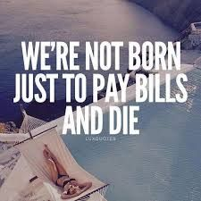 We're not born just to pay bills and die. - Quotes