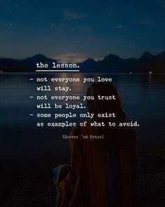 The lesson. - not everyone you love will stay. - not everyone you trust will be loyal. - some people only exist as examples of what to avoid. via (http://ift.tt/2FGqFfl)