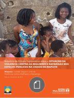 Relatório do estudo exploratório sobre a situaçao de violência contra as mulheres e raparigas nos espaços públicos da cidade de Maputo= scoping study report situation of violence against women and girls in public spaces in Maputo city/ [propriedade, ONU Mulheres; coordenaçao, Universidade Eduardo Mondlane]. Signatura: ASF XS 41. No catálogo: http://kmelot.biblioteca.udc.es/record=b1649004~S1*gag