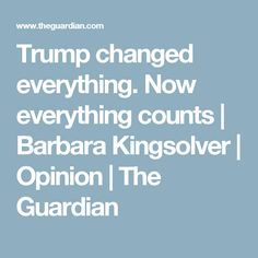 Trump changed everything. Now everything counts | Barbara Kingsolver | Opinion | The Guardian