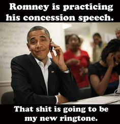Romney's concession speech? That shit is going to be my ring tone.