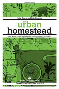 The Urban Homestead (Expanded  Revised Edition): Your Guide to Self-Sufficient Living in the Heart of the City (Process Self-reliance Series): Kelly Coyne, Erik Knutzen: