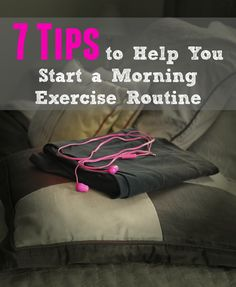 7 Tips to start your morning exercise routine. #2 is a must or it does not happen.
