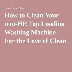 How to Clean Your non-HE Top Loading Washing Machine – For the Love of Clean
