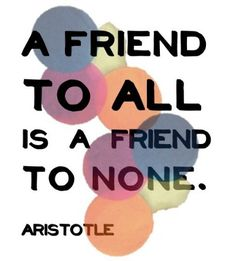"""A friend to all is a friend to none.""  ―Aristotle"