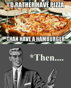 Lol. Pizza THEN hamburger.