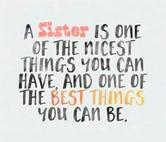 Especially with a sister like MINE... I love you