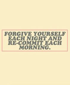 Forgive yourself each night and re-commit each morning. motivating quotes // co… Forgive yourself each night and re-commit each morning. Self Love Quotes, Great Quotes, Quotes To Live By, Me Quotes, Motivational Quotes, Inspirational Quotes, Night Quotes, Pretty Words, Cool Words