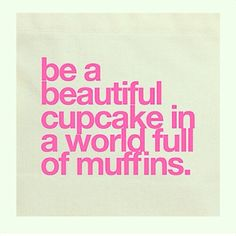 Be a cupcake in a world full of muffins