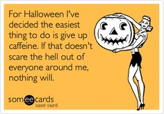 Funny Halloween Ecard: For Halloween I've decided the easiest thing to do is give up caffeine. If that doesn't scare the hell out of everyone around me, nothing will.