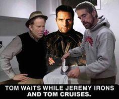   Tom Waits while Jeremy Irons and Tom Cruises. hahahaaa...   
