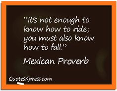 It is not enough to know how to ride; you must also know how to fall.  - Mexican Proverb