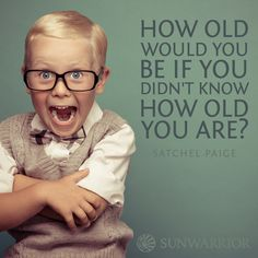 """""""How old would you be if you didn't know how old you are?"""" - Satchel Paige"""