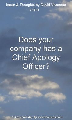 July 12th 2015 Does your company has a Chief Apology Officer? https://www.youtube.com/watch?v=5fBaeLDFkw0
