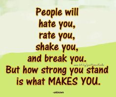 """"""" People will hate you, rate you, shake you, and break you, But how string you stand is what MAKES YOU"""" Love this quote <3"""