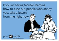 If+you're+having+trouble+learning+how+to+tune+out+people+who+annoy+you,+take+a+lesson+from+me+right+now.