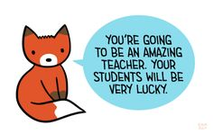 "[drawing of an orange fox saying ""You're going to be an amazing teacher. Your students will be very lucky."" in a blue speech bubble.]"