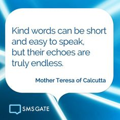 Kind words can be short and easy to speak, but their echoes are truly endless. - Mother Teresa of Calcutta