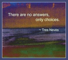There are no answers, only choices.