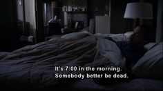"""It's 7:00 in the morning. Somebody better be dead."" Dr. Gregory House, House MD quotes"