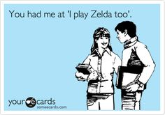 """""""You had me at 'I play Zelda too'"""". <3 (April 2012) ▲▲▲ Some true love words for every The Legend of Zelda fans! Nearly 300 of us already agreed to that!"""