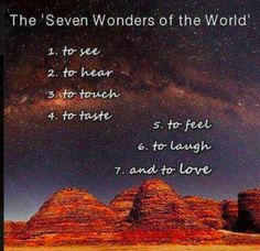 The Seven Wonders of the World  1. to see 2. to hear 3. to touch 4. to taste  5. to feel 6. to laugh & 7. to love