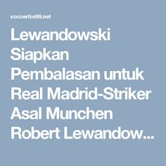 Lewandowski Siapkan Pembalasan untuk Real Madrid-Striker Asal Munchen Robert Lewandowski akan memastikan bahwa ia akan berada dalam kondisi yang fit