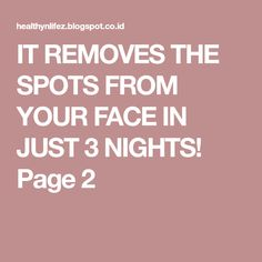 IT REMOVES THE SPOTS FROM YOUR FACE IN JUST 3 NIGHTS! Page 2