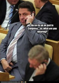 No no its ok im just in Congress....so..what are you wearing?