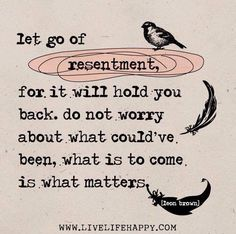 Let it go. Just remember to let it go....or you will never be able to enjoy your future if you are always carrying the resentment of the past with you into the future.