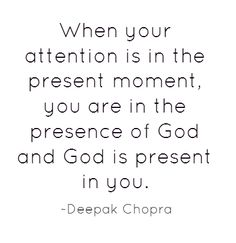 When your attention is in the present moment, you are in the presence of God and God is present in you. ~ Deepak Chopra