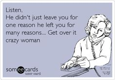 Listen, He didn't just leave you for one reason, he left you for many reasons.Get over it crazy woman! Baby Mama Drama, Ex Girlfriend Quotes, Wife Memes, Know Who You Are, Just For You, Psycho Ex, Quotes To Live By, Life Quotes, Crazy Ex Girlfriends